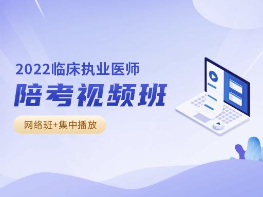 2022年临床执业医师陪考视频班(网络班+集中播放)