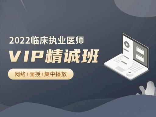 2022年临床执业医师VIP精诚班23900元(网络+面授+集中播放)
