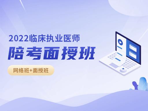 2022年临床执业医师陪考面授班(网络班+面授班)